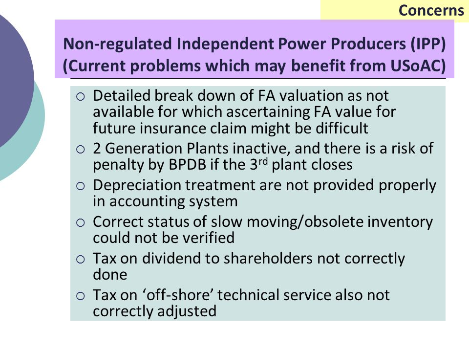Concerns  Detailed break down of FA valuation as not available for which ascertaining FA value for future insurance claim might be difficult  2 Generation Plants inactive, and there is a risk of penalty by BPDB if the 3 rd plant closes  Depreciation treatment are not provided properly in accounting system  Correct status of slow moving/obsolete inventory could not be verified  Tax on dividend to shareholders not correctly done  Tax on 'off-shore' technical service also not correctly adjusted Non-regulated Independent Power Producers (IPP) (Current problems which may benefit from USoAC)
