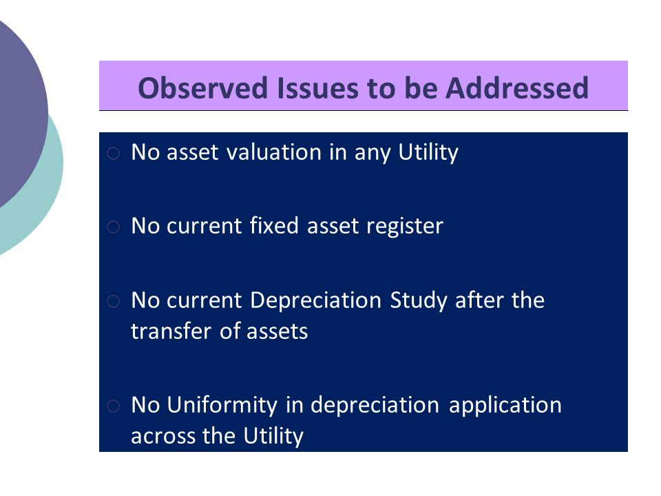 Observed Issues to be Addressed  No asset valuation in any Utility  No current fixed asset register  No current Depreciation Study after the transfer of assets  No Uniformity in depreciation application across the Utility