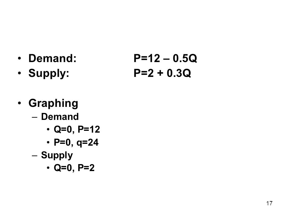 17 Demand:P=12 – 0.5Q Supply:P=2 + 0.3Q Graphing –Demand Q=0, P=12 P=0, q=24 –Supply Q=0, P=2