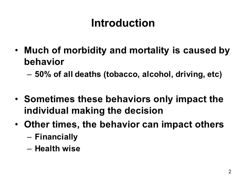 2 Introduction Much of morbidity and mortality is caused by behavior –50% of all deaths (tobacco, alcohol, driving, etc) Sometimes these behaviors only impact the individual making the decision Other times, the behavior can impact others –Financially –Health wise