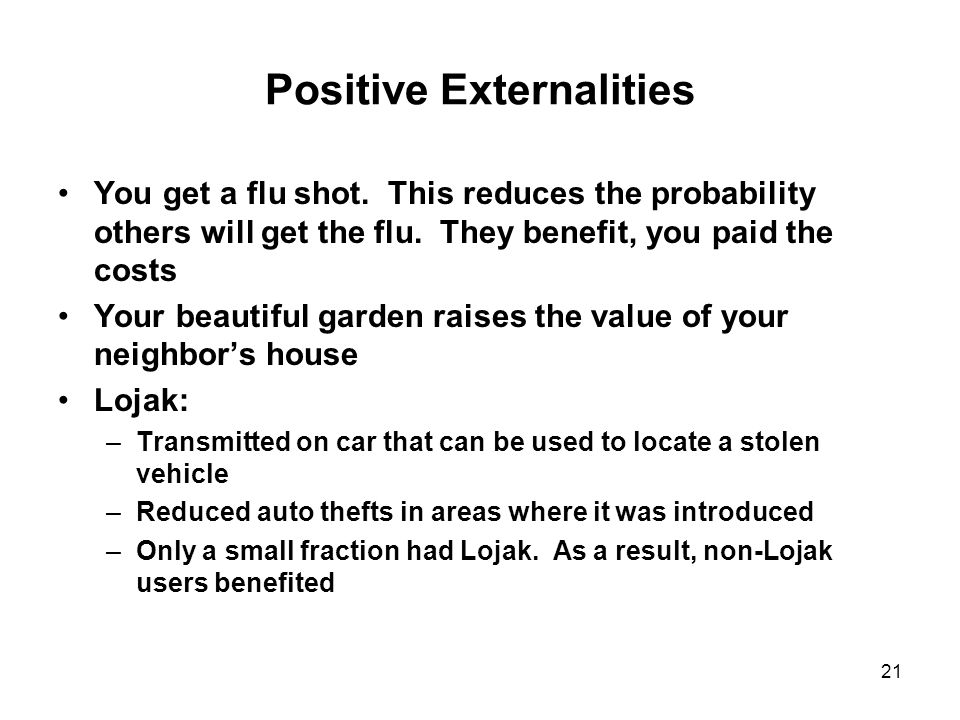 21 Positive Externalities You get a flu shot. This reduces the probability others will get the flu.