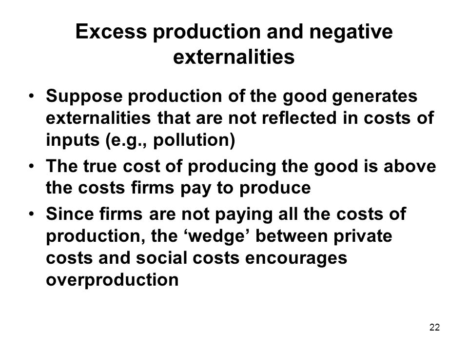 22 Excess production and negative externalities Suppose production of the good generates externalities that are not reflected in costs of inputs (e.g., pollution) The true cost of producing the good is above the costs firms pay to produce Since firms are not paying all the costs of production, the 'wedge' between private costs and social costs encourages overproduction