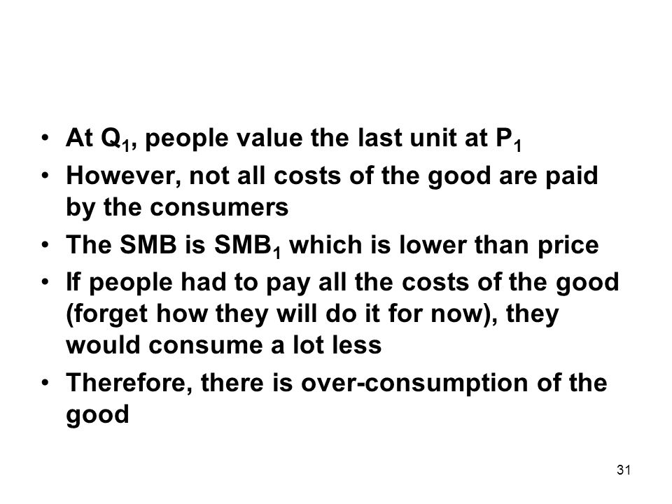 31 At Q 1, people value the last unit at P 1 However, not all costs of the good are paid by the consumers The SMB is SMB 1 which is lower than price If people had to pay all the costs of the good (forget how they will do it for now), they would consume a lot less Therefore, there is over-consumption of the good