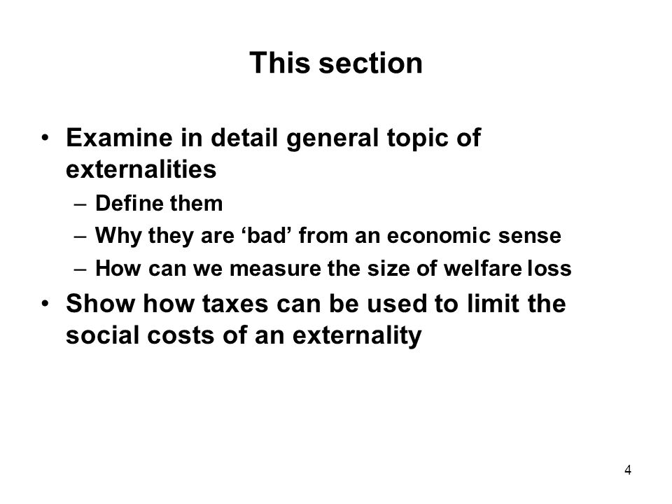 4 This section Examine in detail general topic of externalities –Define them –Why they are 'bad' from an economic sense –How can we measure the size of welfare loss Show how taxes can be used to limit the social costs of an externality