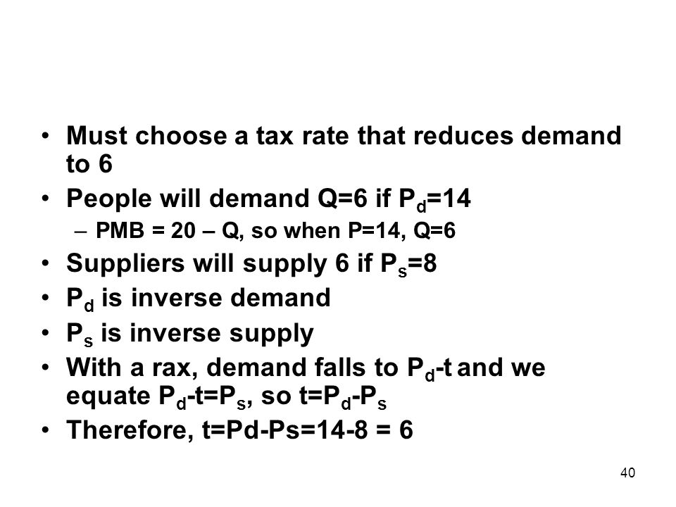 40 Must choose a tax rate that reduces demand to 6 People will demand Q=6 if P d =14 –PMB = 20 – Q, so when P=14, Q=6 Suppliers will supply 6 if P s =8 P d is inverse demand P s is inverse supply With a rax, demand falls to P d -t and we equate P d -t=P s, so t=P d -P s Therefore, t=Pd-Ps=14-8 = 6