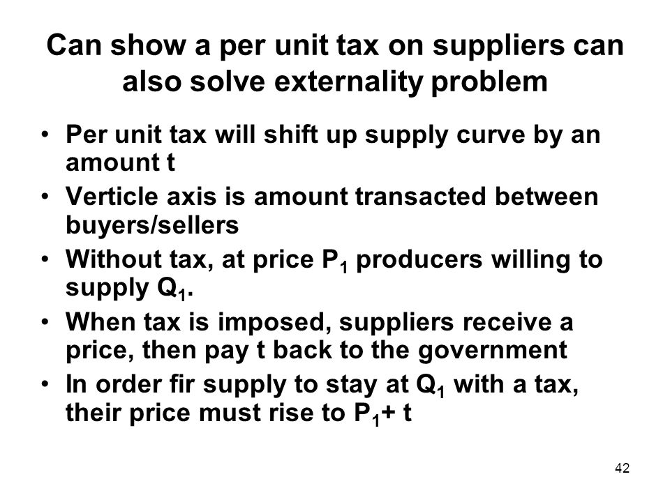 42 Can show a per unit tax on suppliers can also solve externality problem Per unit tax will shift up supply curve by an amount t Verticle axis is amount transacted between buyers/sellers Without tax, at price P 1 producers willing to supply Q 1.