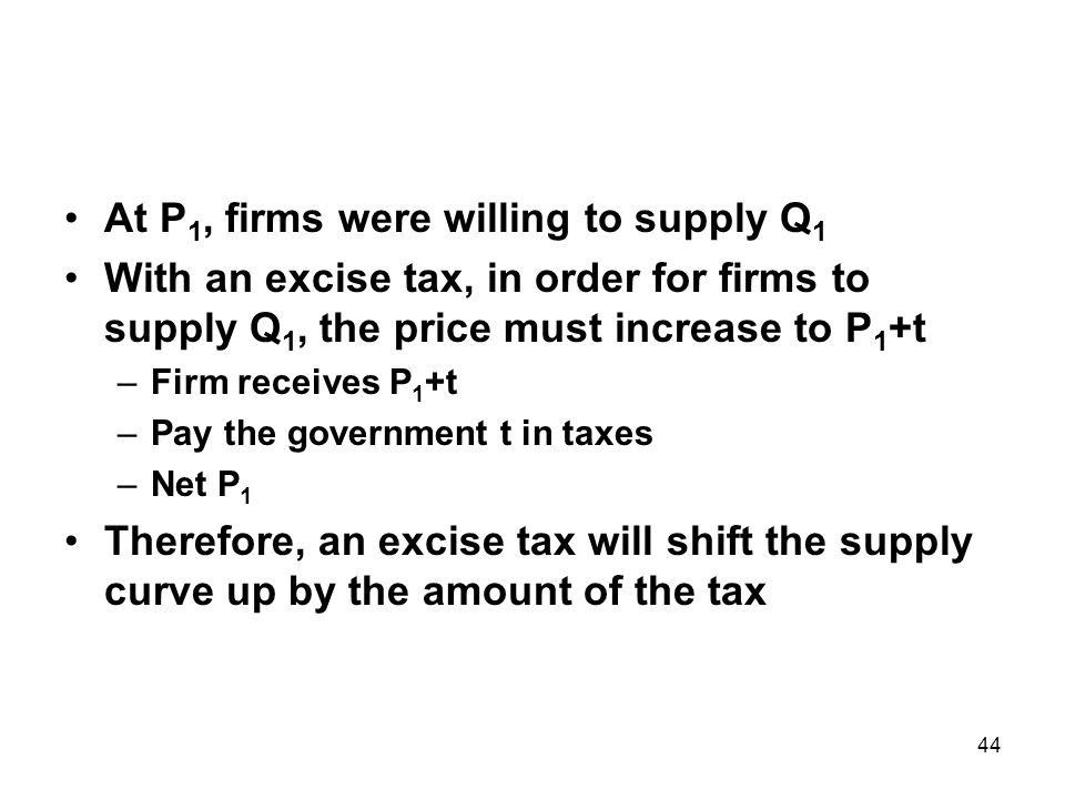 44 At P 1, firms were willing to supply Q 1 With an excise tax, in order for firms to supply Q 1, the price must increase to P 1 +t –Firm receives P 1 +t –Pay the government t in taxes –Net P 1 Therefore, an excise tax will shift the supply curve up by the amount of the tax