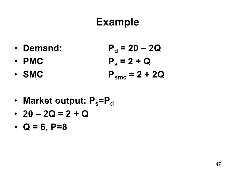 47 Example Demand: P d = 20 – 2Q PMCP s = 2 + Q SMCP smc = 2 + 2Q Market output: P s =P d 20 – 2Q = 2 + Q Q = 6, P=8