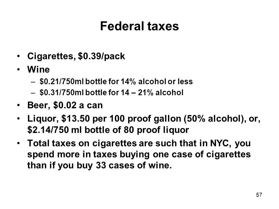 57 Federal taxes Cigarettes, $0.39/pack Wine –$0.21/750ml bottle for 14% alcohol or less –$0.31/750ml bottle for 14 – 21% alcohol Beer, $0.02 a can Liquor, $13.50 per 100 proof gallon (50% alcohol), or, $2.14/750 ml bottle of 80 proof liquor Total taxes on cigarettes are such that in NYC, you spend more in taxes buying one case of cigarettes than if you buy 33 cases of wine.