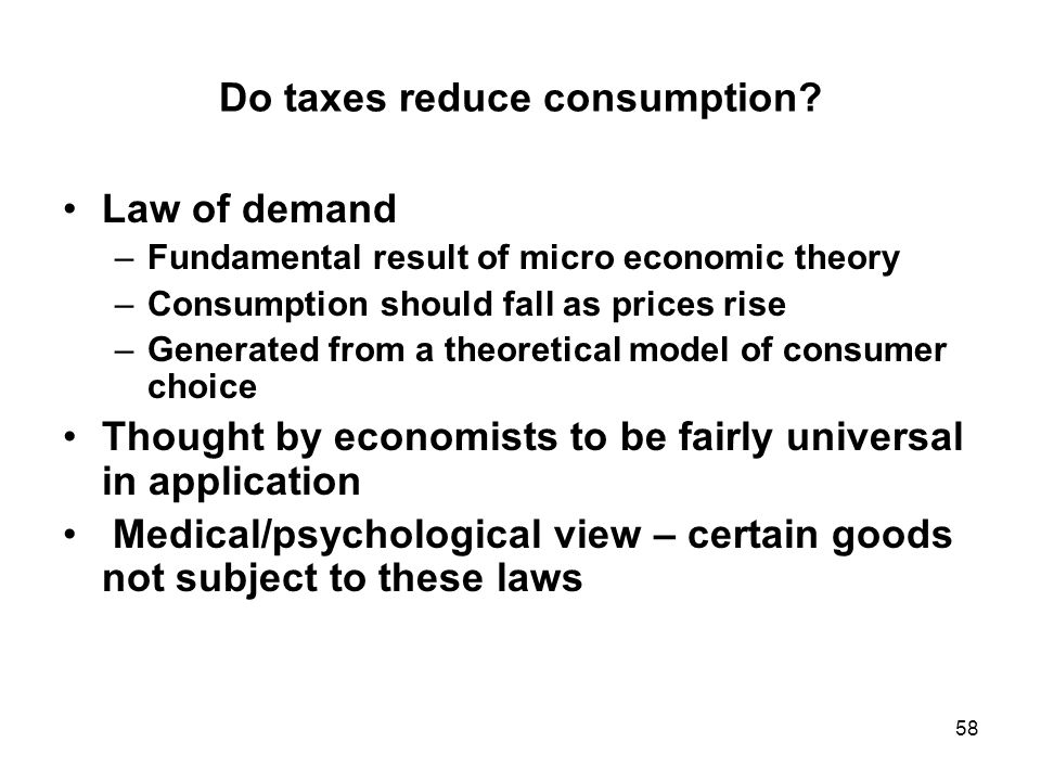 58 Do taxes reduce consumption? Law of demand –Fundamental result of micro economic theory –Consumption should fall as prices rise –Generated from a t