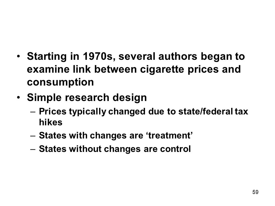 59 Starting in 1970s, several authors began to examine link between cigarette prices and consumption Simple research design –Prices typically changed due to state/federal tax hikes –States with changes are 'treatment' –States without changes are control