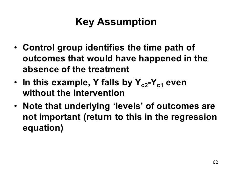 62 Key Assumption Control group identifies the time path of outcomes that would have happened in the absence of the treatment In this example, Y falls by Y c2 -Y c1 even without the intervention Note that underlying 'levels' of outcomes are not important (return to this in the regression equation)