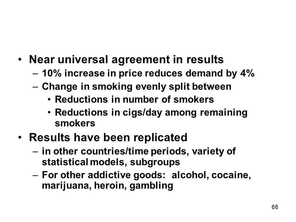 66 Near universal agreement in results –10% increase in price reduces demand by 4% –Change in smoking evenly split between Reductions in number of smokers Reductions in cigs/day among remaining smokers Results have been replicated –in other countries/time periods, variety of statistical models, subgroups –For other addictive goods: alcohol, cocaine, marijuana, heroin, gambling