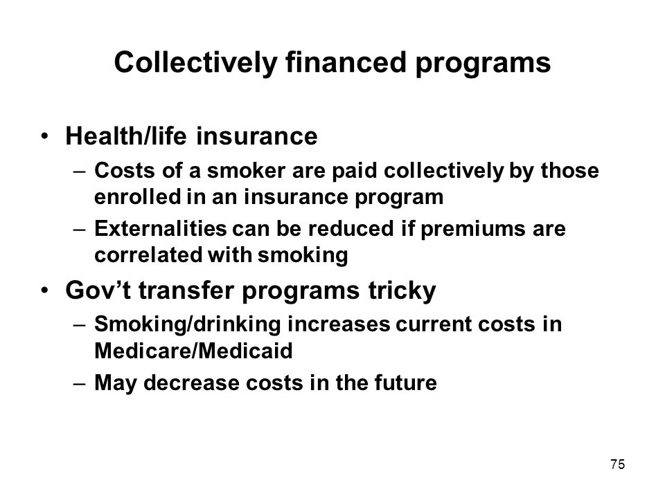 75 Collectively financed programs Health/life insurance –Costs of a smoker are paid collectively by those enrolled in an insurance program –Externalities can be reduced if premiums are correlated with smoking Gov't transfer programs tricky –Smoking/drinking increases current costs in Medicare/Medicaid –May decrease costs in the future
