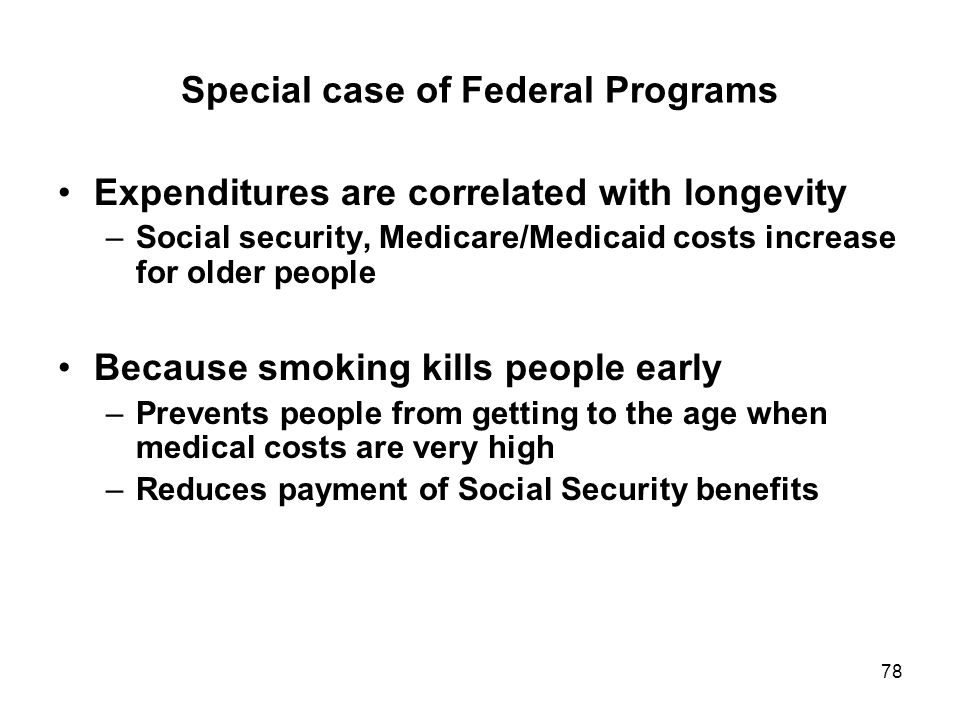78 Special case of Federal Programs Expenditures are correlated with longevity –Social security, Medicare/Medicaid costs increase for older people Because smoking kills people early –Prevents people from getting to the age when medical costs are very high –Reduces payment of Social Security benefits
