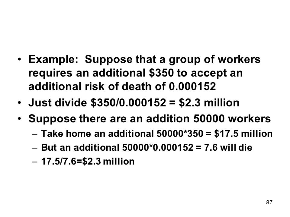 87 Example: Suppose that a group of workers requires an additional $350 to accept an additional risk of death of 0.000152 Just divide $350/0.000152 = $2.3 million Suppose there are an addition 50000 workers –Take home an additional 50000*350 = $17.5 million –But an additional 50000*0.000152 = 7.6 will die –17.5/7.6=$2.3 million