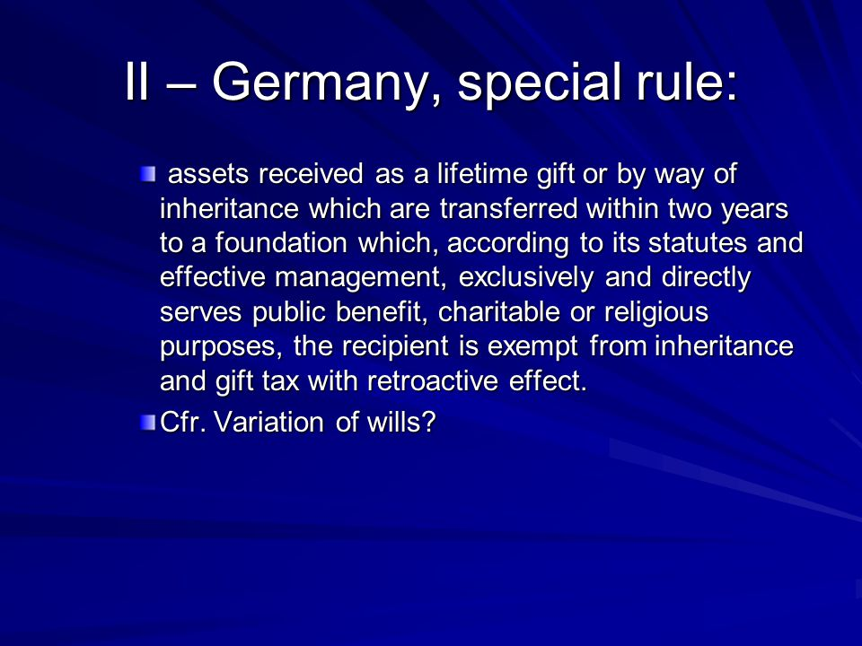 II – Germany, special rule: assets received as a lifetime gift or by way of inheritance which are transferred within two years to a foundation which, according to its statutes and effective management, exclusively and directly serves public benefit, charitable or religious purposes, the recipient is exempt from inheritance and gift tax with retroactive effect.