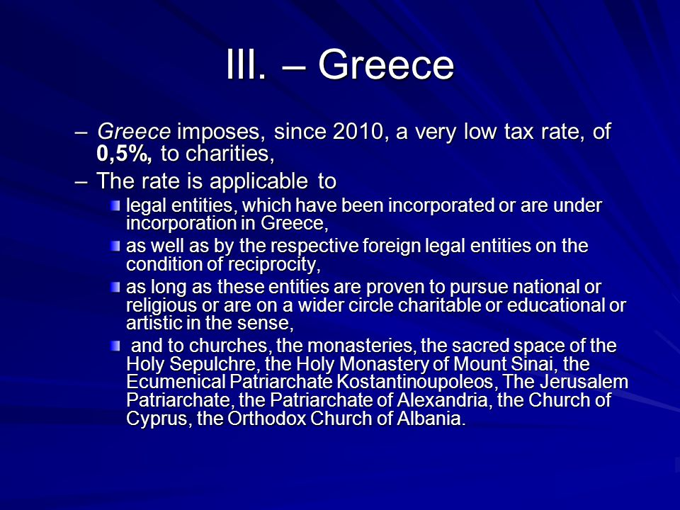III. – Greece –Greece imposes, since 2010, a very low tax rate, of 0,5%, to charities, –The rate is applicable to legal entities, which have been inco