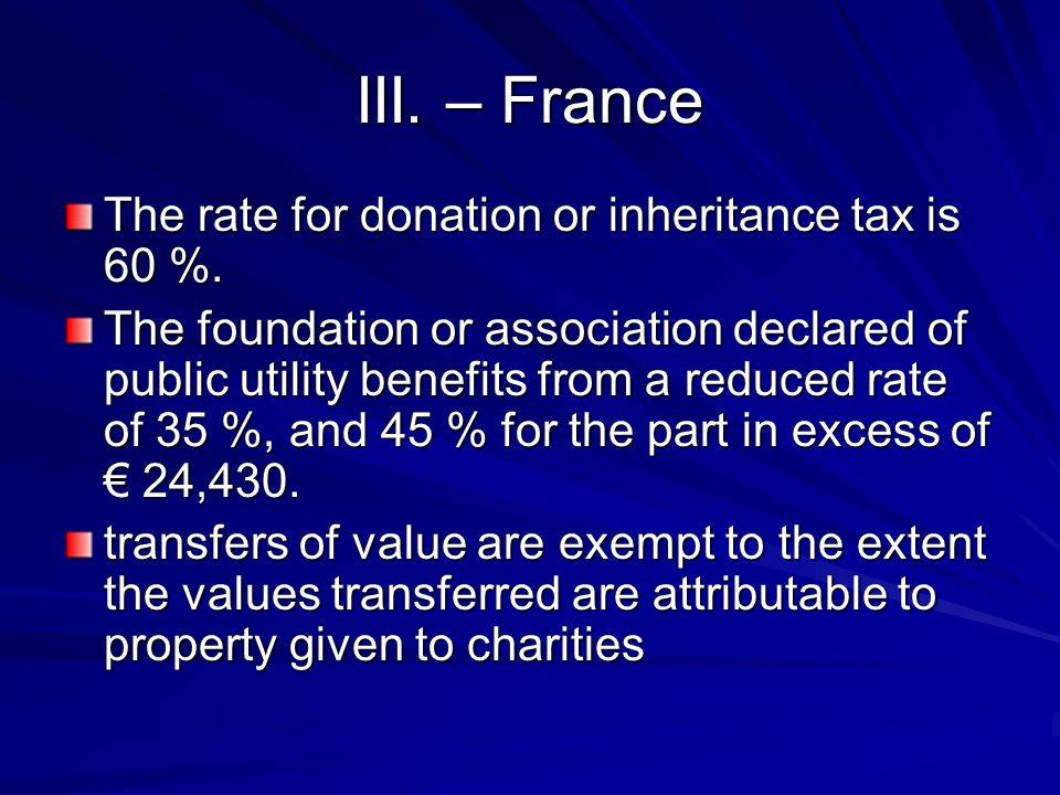 III. – France The rate for donation or inheritance tax is 60 %. The foundation or association declared of public utility benefits from a reduced rate