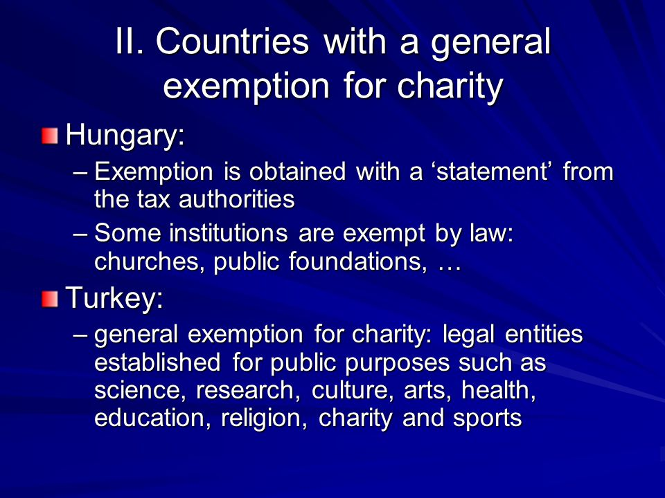 II. Countries with a general exemption for charity Hungary: –Exemption is obtained with a 'statement' from the tax authorities –Some institutions are