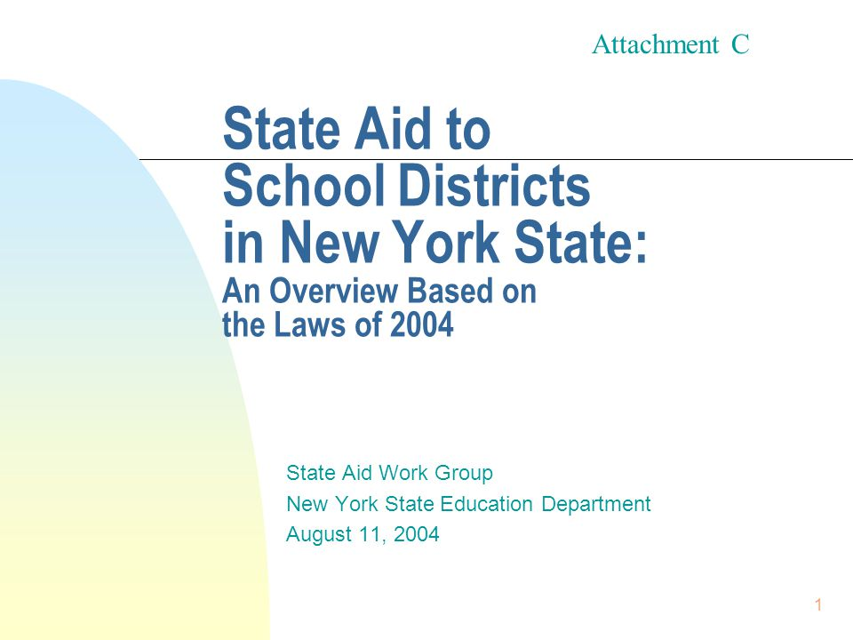 1 State Aid to School Districts in New York State: An Overview Based on the Laws of 2004 State Aid Work Group New York State Education Department August 11, 2004 Attachment C
