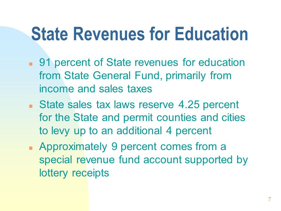 7 State Revenues for Education n 91 percent of State revenues for education from State General Fund, primarily from income and sales taxes n State sales tax laws reserve 4.25 percent for the State and permit counties and cities to levy up to an additional 4 percent n Approximately 9 percent comes from a special revenue fund account supported by lottery receipts