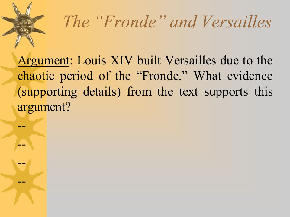 "The ""Fronde"" and Versailles Argument: Louis XIV built Versailles due to the chaotic period of the ""Fronde."" What evidence (supporting details) from th"