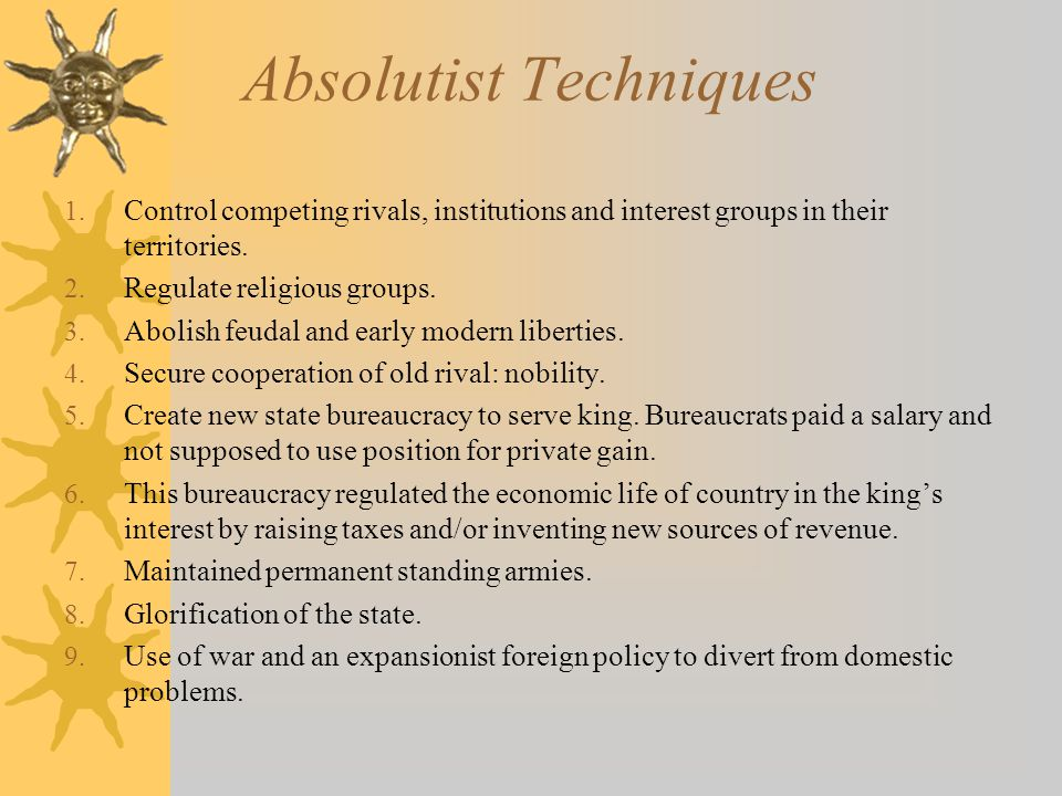 Absolutist Techniques 1. Control competing rivals, institutions and interest groups in their territories. 2. Regulate religious groups. 3. Abolish feu