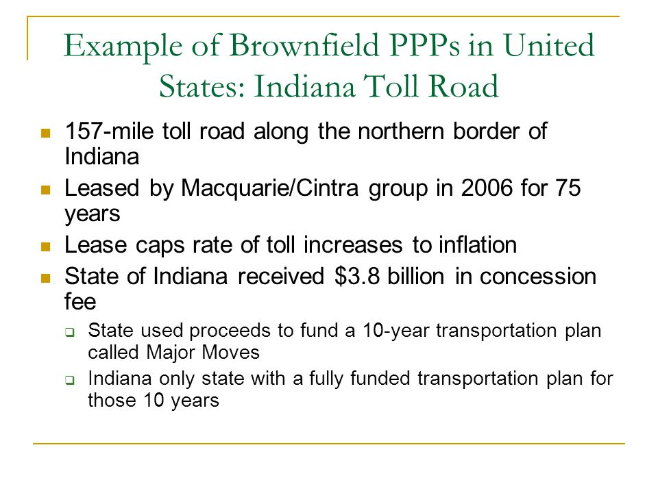 Example of Brownfield PPPs in United States: Indiana Toll Road 157-mile toll road along the northern border of Indiana Leased by Macquarie/Cintra group in 2006 for 75 years Lease caps rate of toll increases to inflation State of Indiana received $3.8 billion in concession fee  State used proceeds to fund a 10-year transportation plan called Major Moves  Indiana only state with a fully funded transportation plan for those 10 years