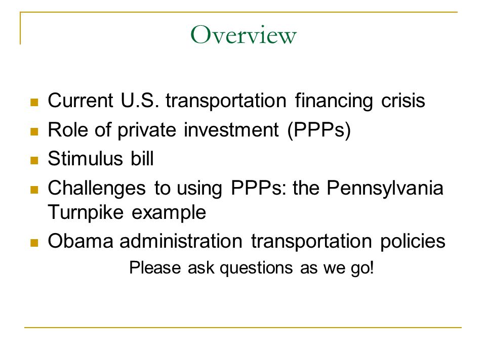 Defining Transportation PPPs  Highway PPPs refer to (General Accountability Office): Highway-related projects in which the public sector enters into a contract, lease, or concession agreement with a private sector firm or firms, and where the private sector provides transportation services such as designing, constructing, operating, and maintaining the facility, usually for an extended period of time.