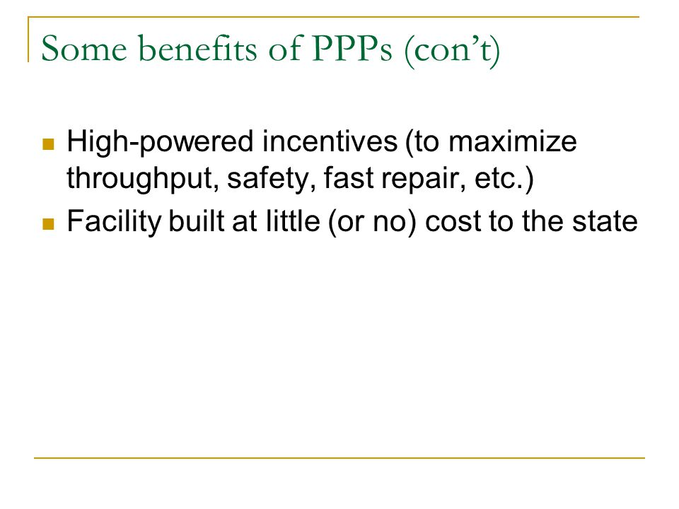 Some benefits of PPPs (con't) High-powered incentives (to maximize throughput, safety, fast repair, etc.) Facility built at little (or no) cost to the state