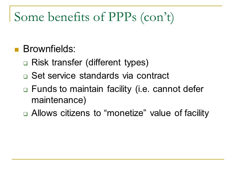 Some benefits of PPPs (con't) Brownfields:  Risk transfer (different types)  Set service standards via contract  Funds to maintain facility (i.e.