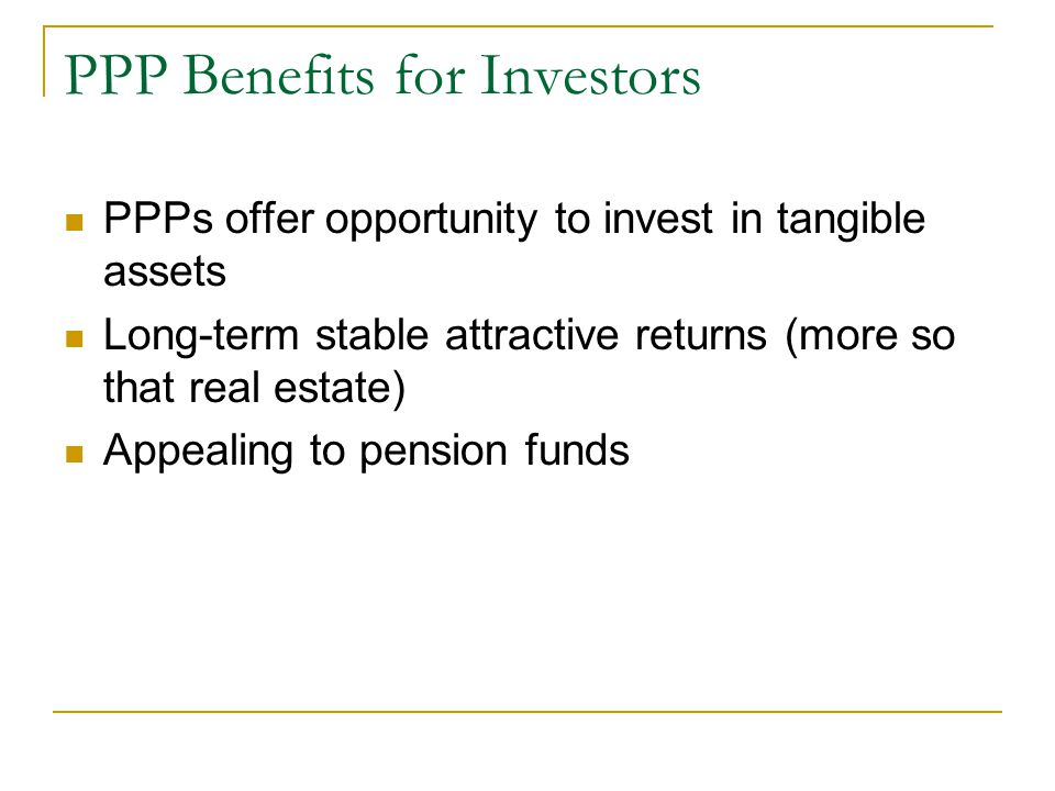 PPP Benefits for Investors PPPs offer opportunity to invest in tangible assets Long-term stable attractive returns (more so that real estate) Appealing to pension funds