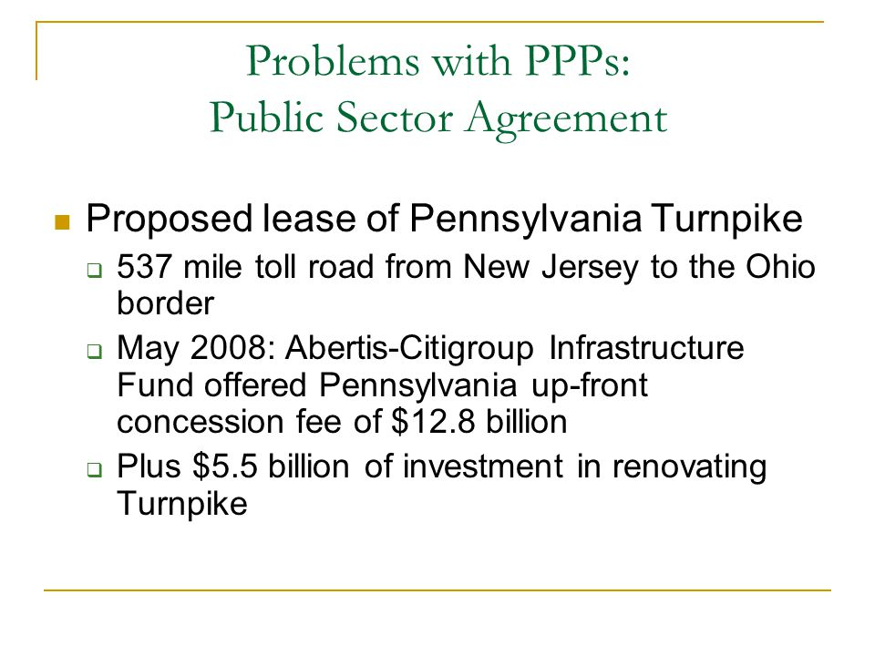 Problems with PPPs: Public Sector Agreement Proposed lease of Pennsylvania Turnpike  537 mile toll road from New Jersey to the Ohio border  May 2008: Abertis-Citigroup Infrastructure Fund offered Pennsylvania up-front concession fee of $12.8 billion  Plus $5.5 billion of investment in renovating Turnpike