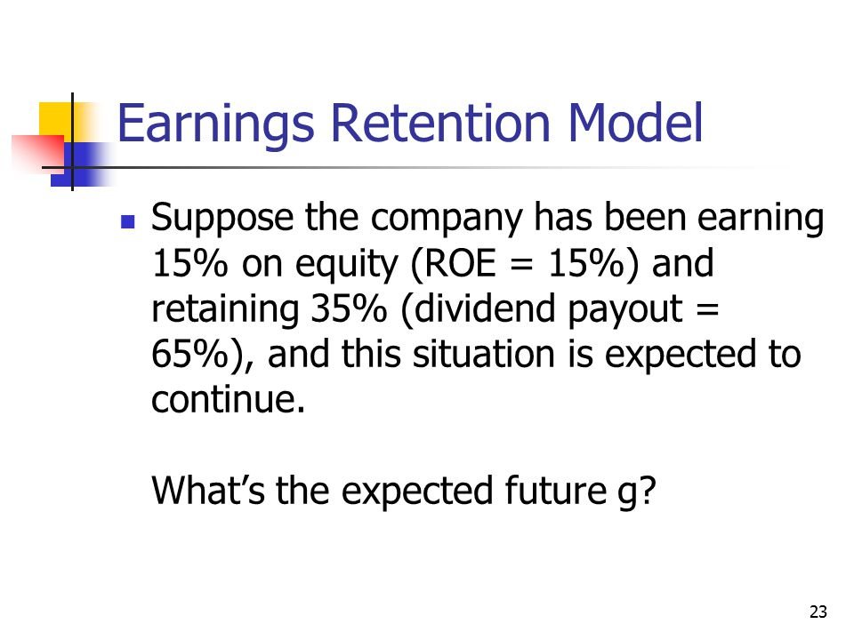 23 Earnings Retention Model Suppose the company has been earning 15% on equity (ROE = 15%) and retaining 35% (dividend payout = 65%), and this situati