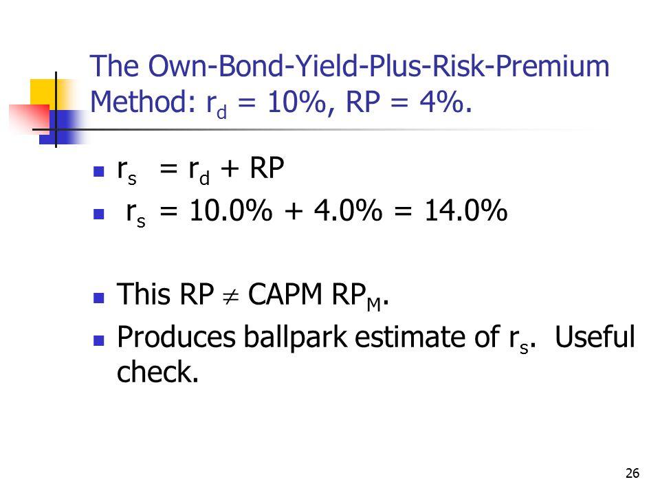 26 The Own-Bond-Yield-Plus-Risk-Premium Method: r d = 10%, RP = 4%. r s = r d + RP r s = 10.0% + 4.0% = 14.0% This RP  CAPM RP M. Produces ballpark e