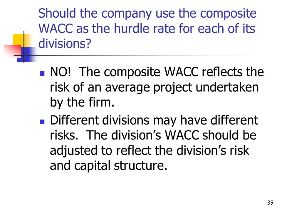 35 Should the company use the composite WACC as the hurdle rate for each of its divisions? NO! The composite WACC reflects the risk of an average proj