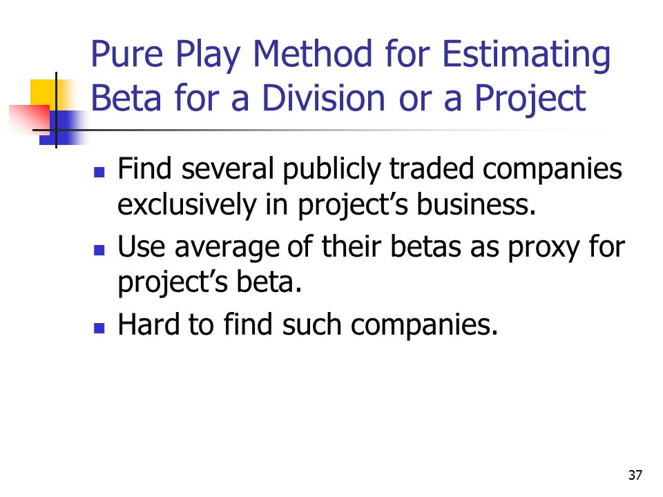 37 Pure Play Method for Estimating Beta for a Division or a Project Find several publicly traded companies exclusively in project's business. Use aver