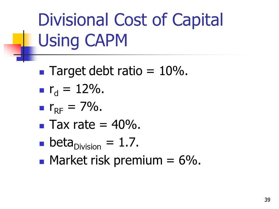 39 Divisional Cost of Capital Using CAPM Target debt ratio = 10%. r d = 12%. r RF = 7%. Tax rate = 40%. beta Division = 1.7. Market risk premium = 6%.