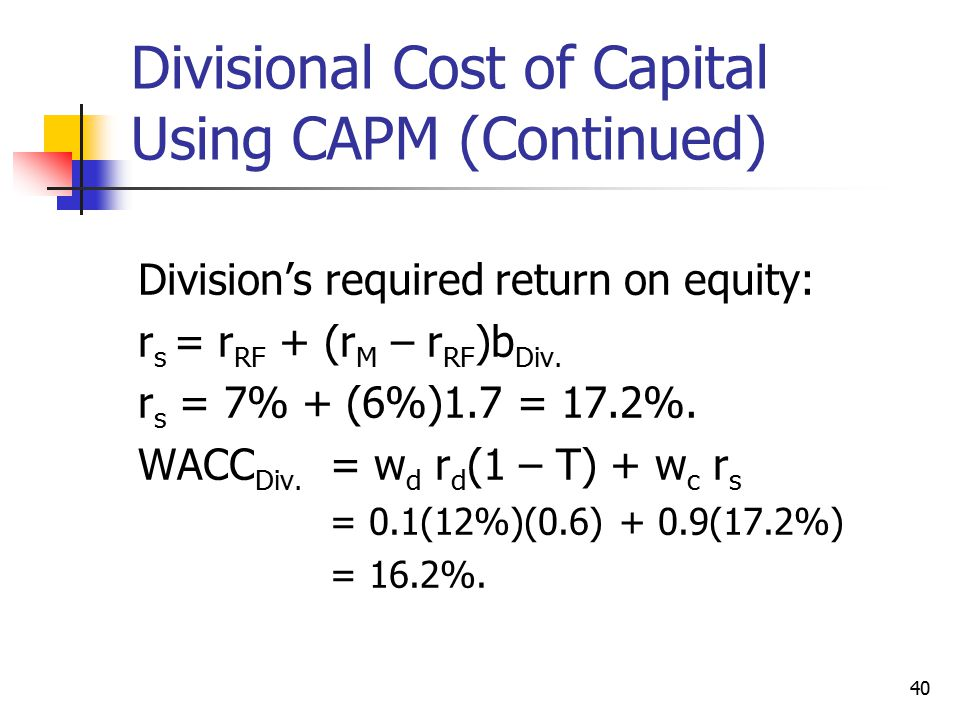40 Divisional Cost of Capital Using CAPM (Continued) Division's required return on equity: r s = r RF + (r M – r RF )b Div. r s = 7% + (6%)1.7 = 17.2%