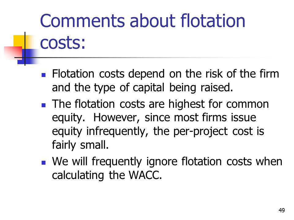 49 Comments about flotation costs: Flotation costs depend on the risk of the firm and the type of capital being raised. The flotation costs are highes