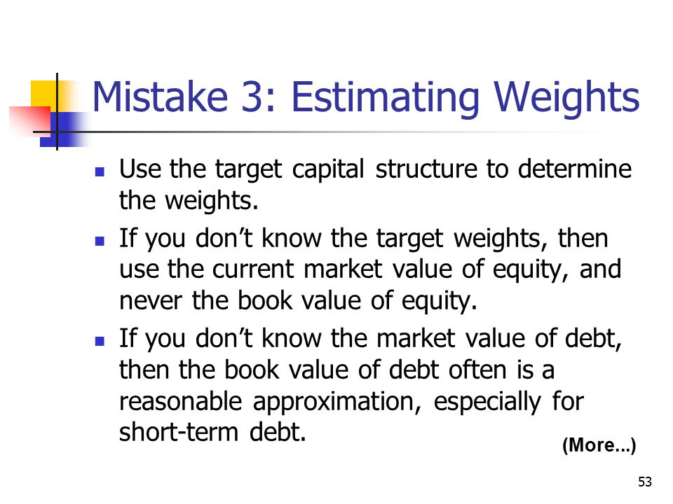 53 (More...) Mistake 3: Estimating Weights Use the target capital structure to determine the weights. If you don't know the target weights, then use t