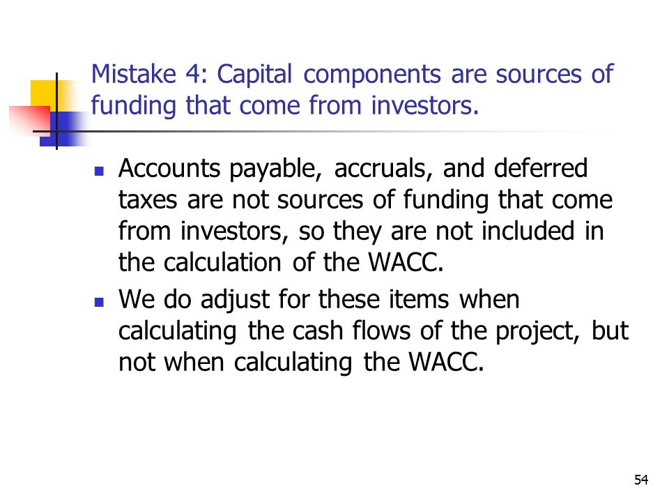 54 Mistake 4: Capital components are sources of funding that come from investors. Accounts payable, accruals, and deferred taxes are not sources of fu