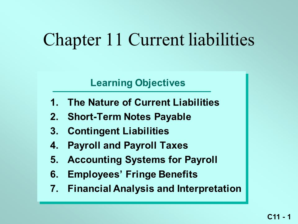 C11 - 1 Learning Objectives 1.The Nature of Current Liabilities 2.Short-Term Notes Payable 3.Contingent Liabilities 4.Payroll and Payroll Taxes 5.Accounting Systems for Payroll 6.Employees' Fringe Benefits 7.Financial Analysis and Interpretation Chapter 11 Current liabilities