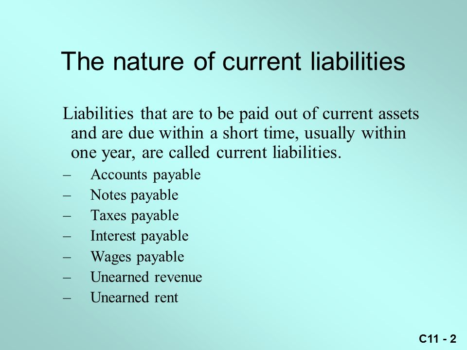 C11 - 2 The nature of current liabilities Liabilities that are to be paid out of current assets and are due within a short time, usually within one year, are called current liabilities.