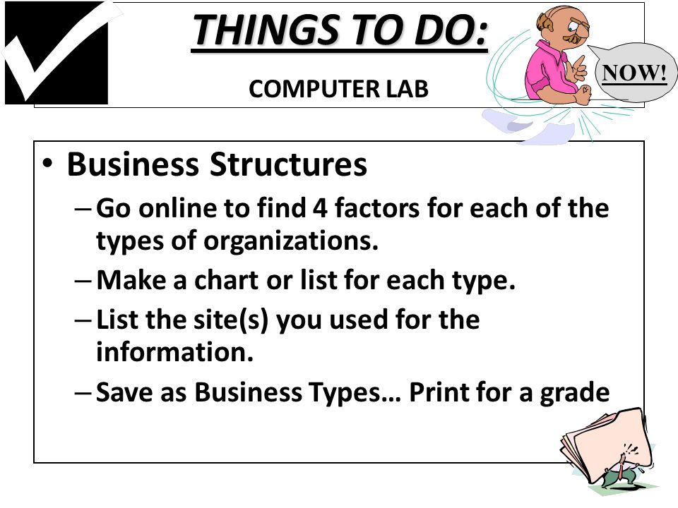 THINGS TO DO: THINGS TO DO: COMPUTER LAB Business Structures – Go online to find 4 factors for each of the types of organizations.