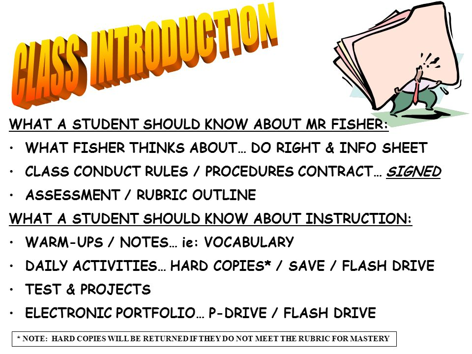 WHAT A STUDENT SHOULD KNOW ABOUT MR FISHER: WHAT FISHER THINKS ABOUT… DO RIGHT & INFO SHEET CLASS CONDUCT RULES / PROCEDURES CONTRACT… SIGNED ASSESSMENT / RUBRIC OUTLINE WHAT A STUDENT SHOULD KNOW ABOUT INSTRUCTION: WARM-UPS / NOTES… ie: VOCABULARY DAILY ACTIVITIES… HARD COPIES* / SAVE / FLASH DRIVE TEST & PROJECTS ELECTRONIC PORTFOLIO… P-DRIVE / FLASH DRIVE * NOTE: HARD COPIES WILL BE RETURNED IF THEY DO NOT MEET THE RUBRIC FOR MASTERY