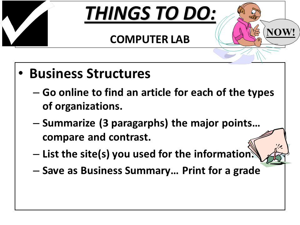 THINGS TO DO: THINGS TO DO: COMPUTER LAB Business Structures – Go online to find an article for each of the types of organizations.