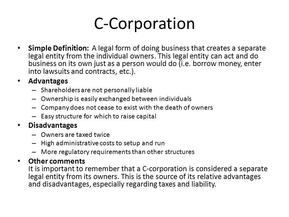 C-Corporation Simple Definition: A legal form of doing business that creates a separate legal entity from the individual owners.