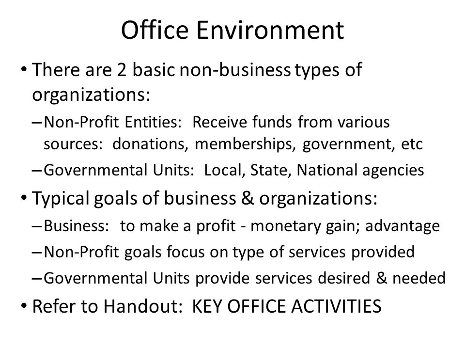 Office Environment There are 2 basic non-business types of organizations: – Non-Profit Entities: Receive funds from various sources: donations, memberships, government, etc – Governmental Units: Local, State, National agencies Typical goals of business & organizations: – Business: to make a profit - monetary gain; advantage – Non-Profit goals focus on type of services provided – Governmental Units provide services desired & needed Refer to Handout: KEY OFFICE ACTIVITIES